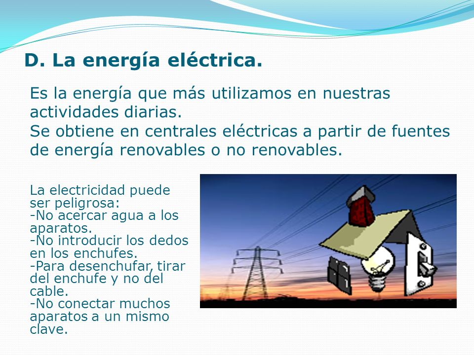 D. La energía eléctrica.Es la energía que más utilizamos en nuestras actividades diarias.