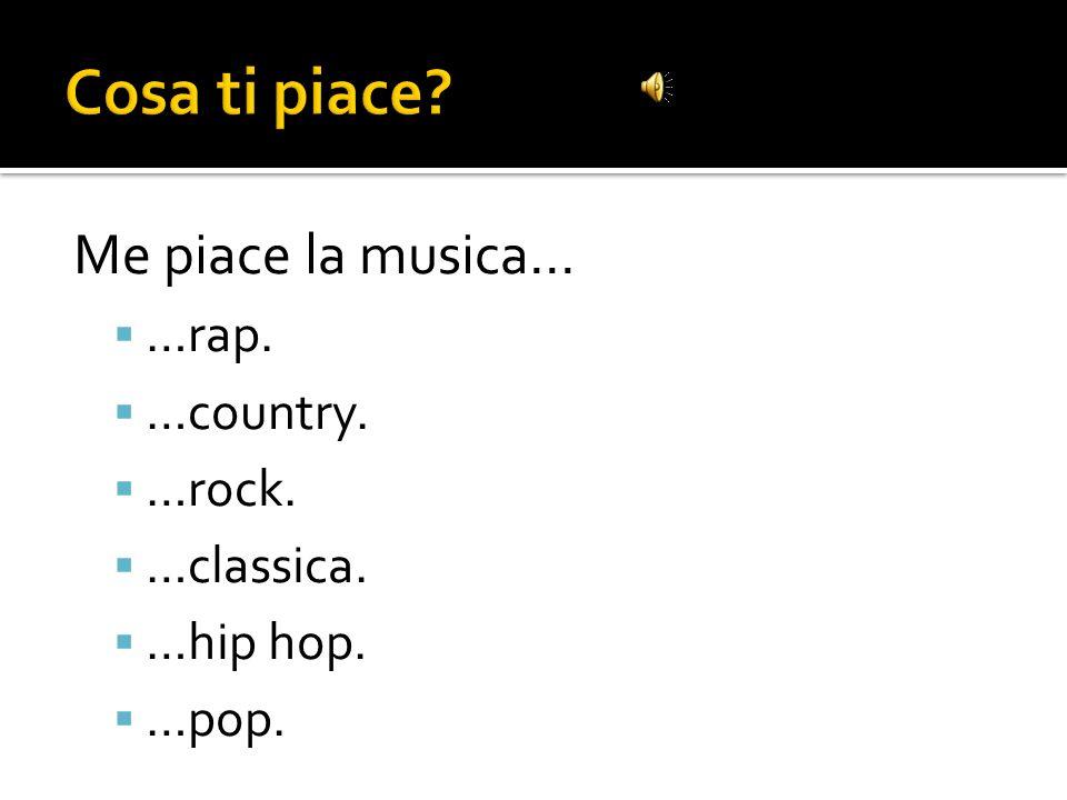 Cosa ti piace Me piace la musica… …rap. …country. …rock. …classica.
