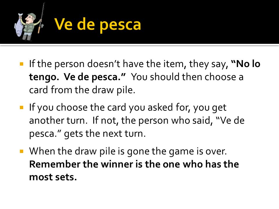 Ve de pesca If the person doesn't have the item, they say, No lo tengo. Ve de pesca. You should then choose a card from the draw pile.