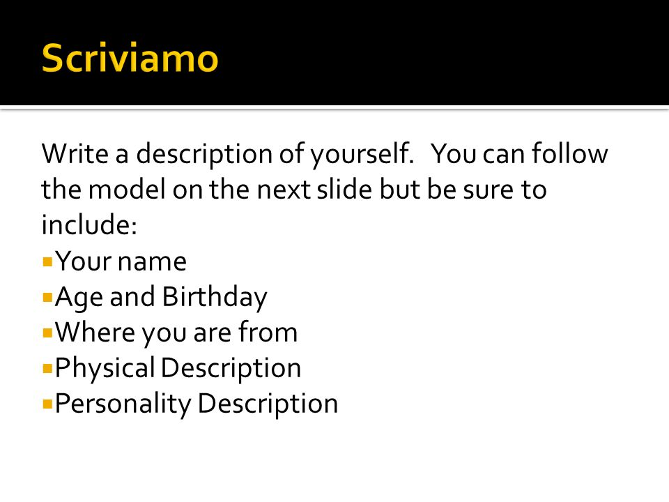 Scriviamo Write a description of yourself. You can follow the model on the next slide but be sure to include: