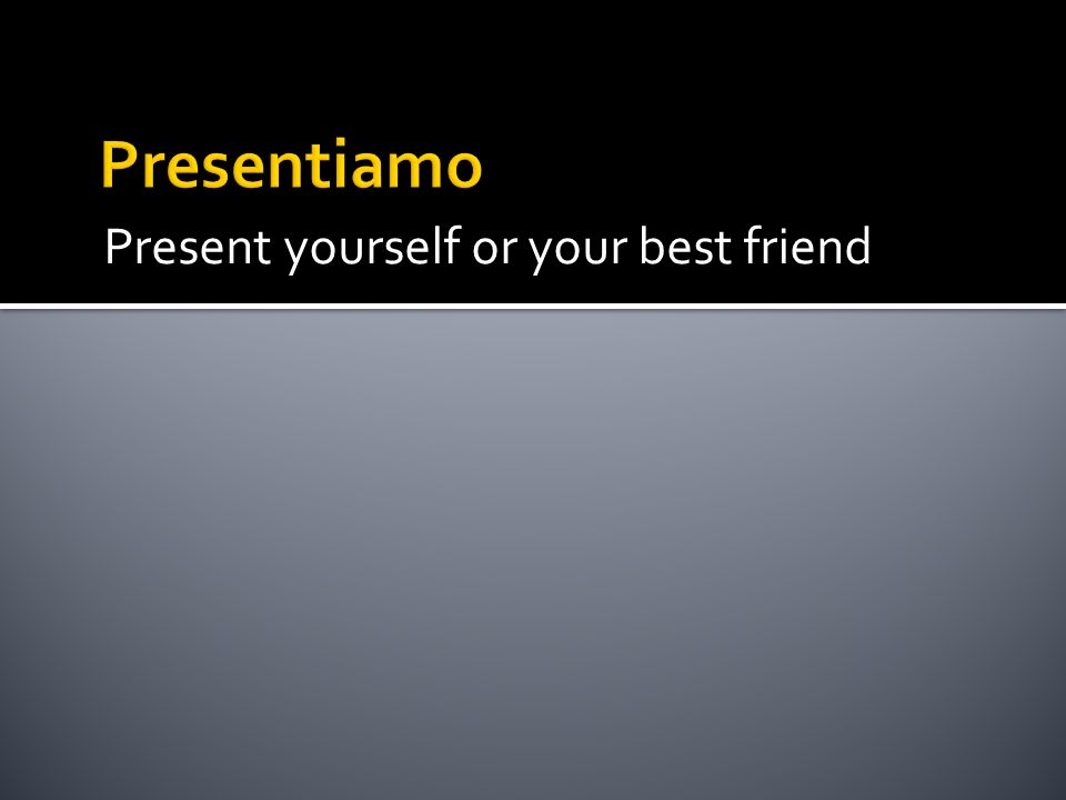 Presentiamo Present yourself or your best friend
