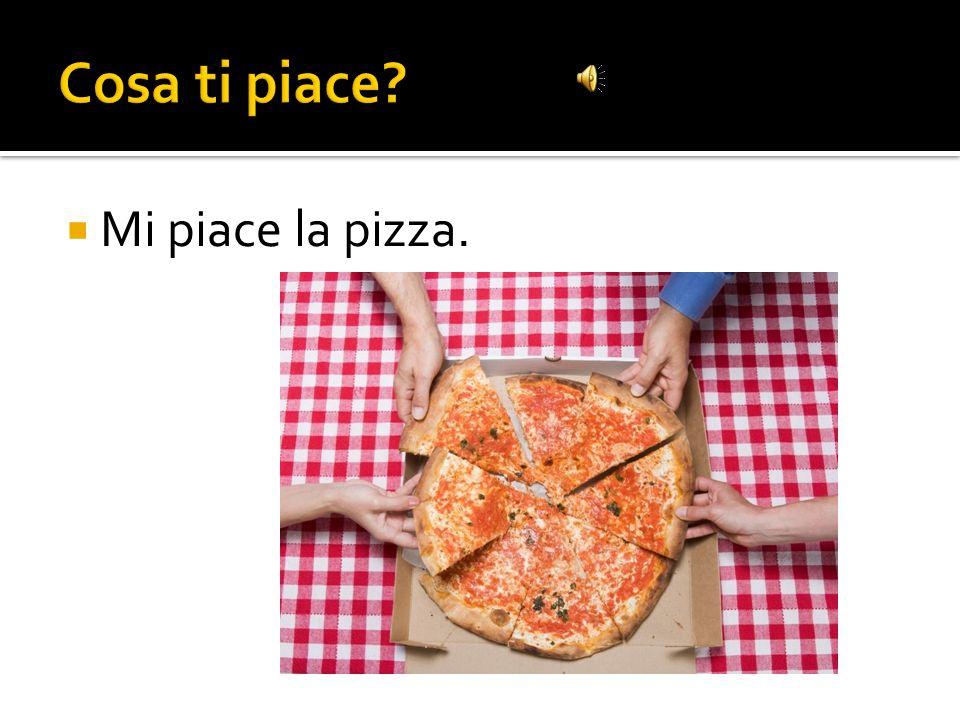 Cosa ti piace Mi piace la pizza.