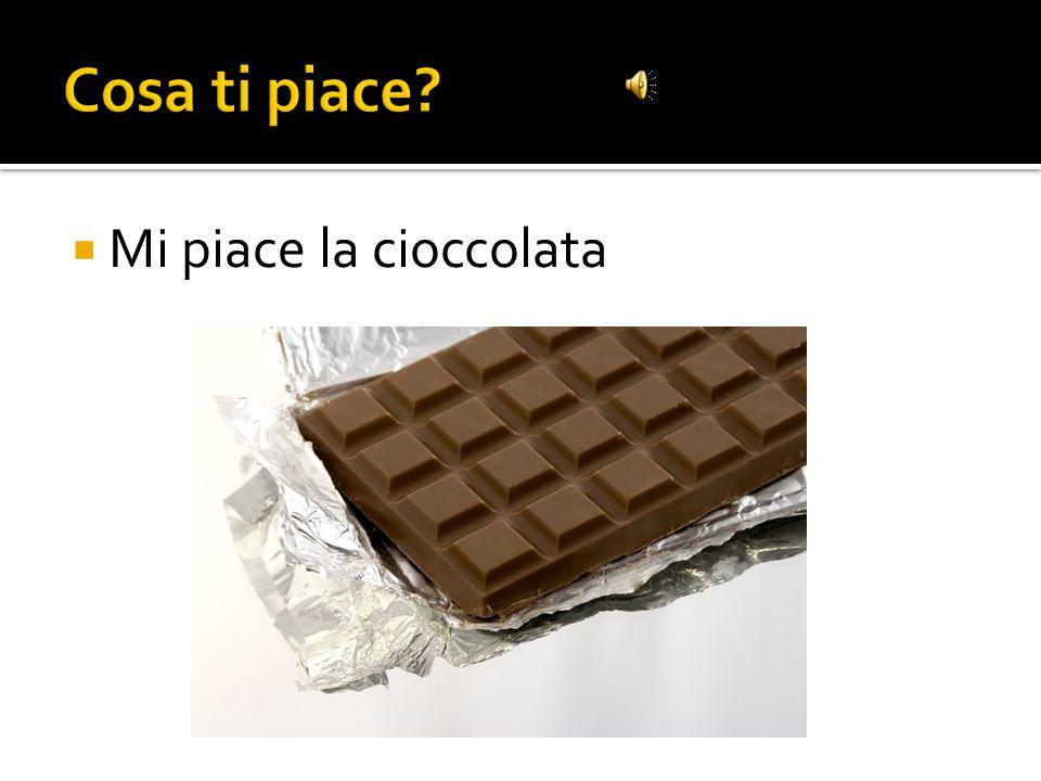 Cosa ti piace Mi piace la cioccolata