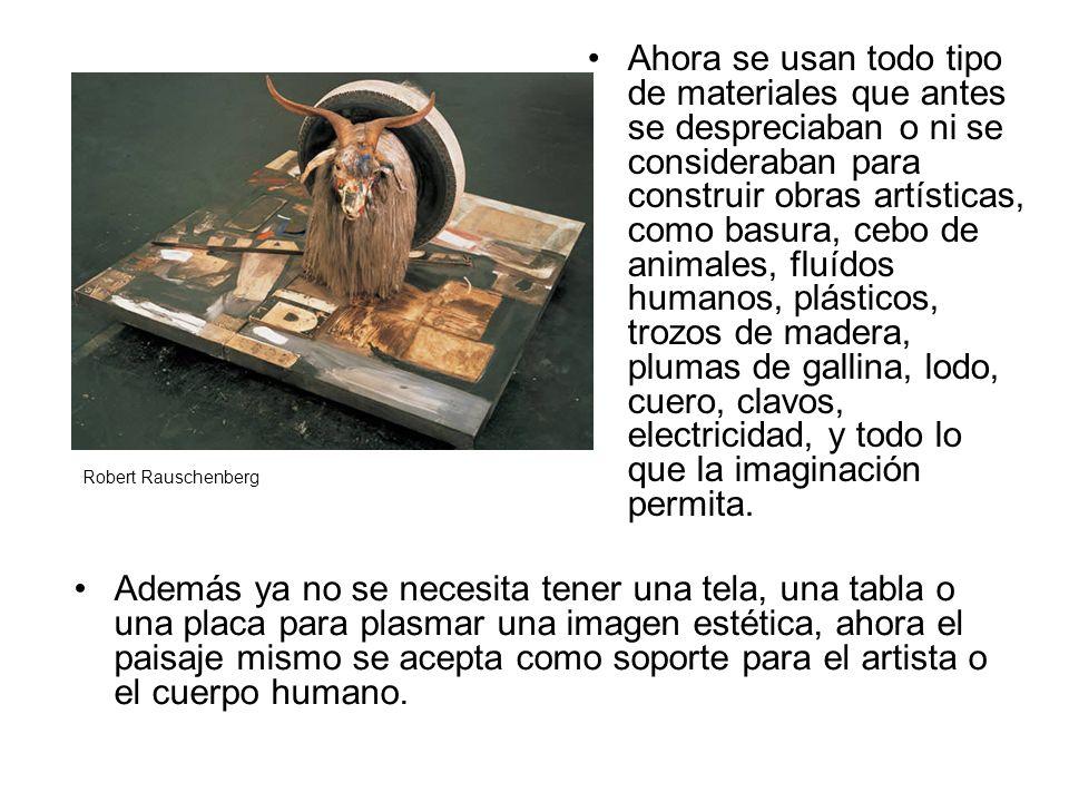 Ahora se usan todo tipo de materiales que antes se despreciaban o ni se consideraban para construir obras artísticas, como basura, cebo de animales, fluídos humanos, plásticos, trozos de madera, plumas de gallina, lodo, cuero, clavos, electricidad, y todo lo que la imaginación permita.