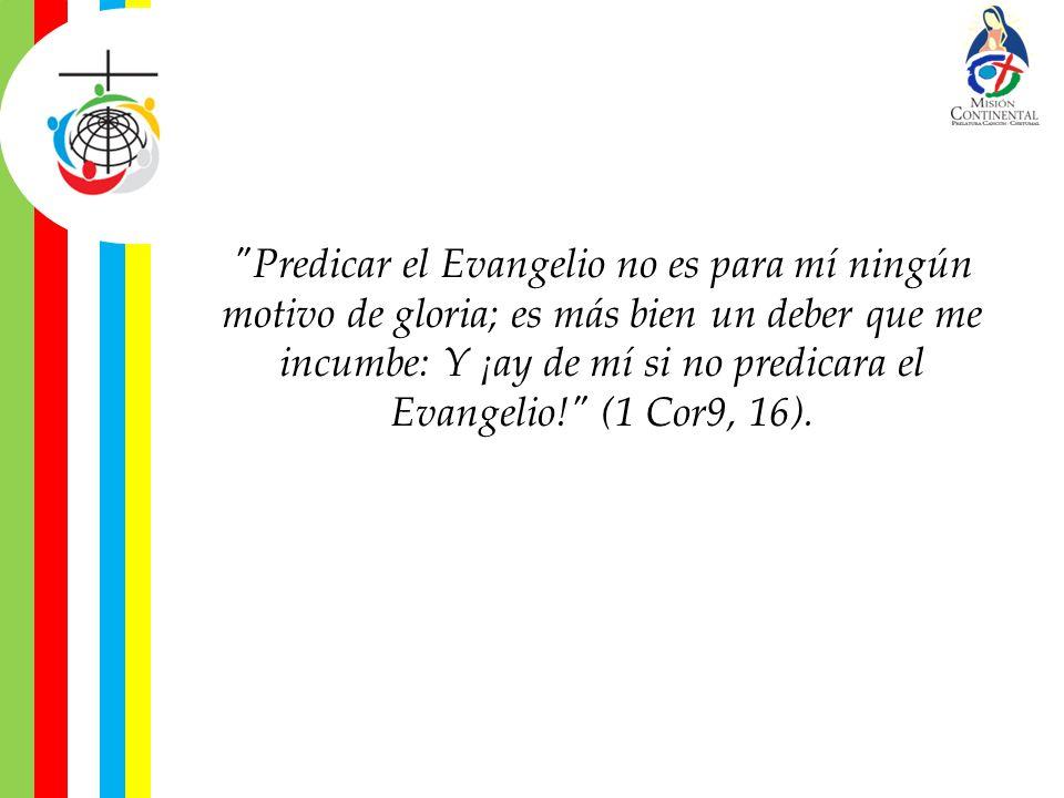 Predicar el Evangelio no es para mí ningún motivo de gloria; es más bien un deber que me incumbe: Y ¡ay de mí si no predicara el Evangelio! (1 Cor9, 16).