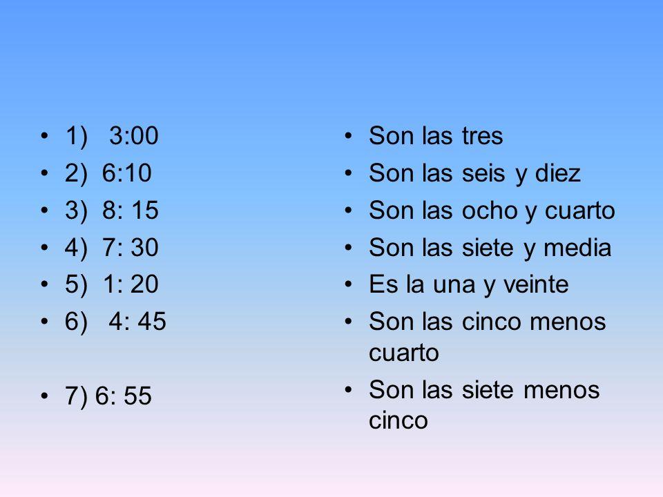 1) 3:00 2) 6:10. 3) 8: 15. 4) 7: 30. 5) 1: 20. 6) 4: 45. 7) 6: 55. Son las tres. Son las seis y diez.