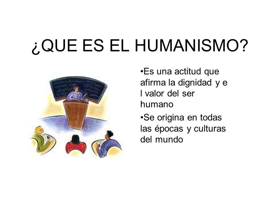 ¿QUE ES EL HUMANISMO. Es una actitud que afirma la dignidad y e l valor del ser humano.