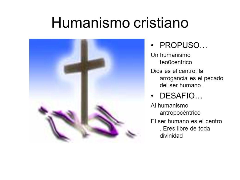Humanismo cristiano PROPUSO… DESAFIO… Un humanismo teo0centrico