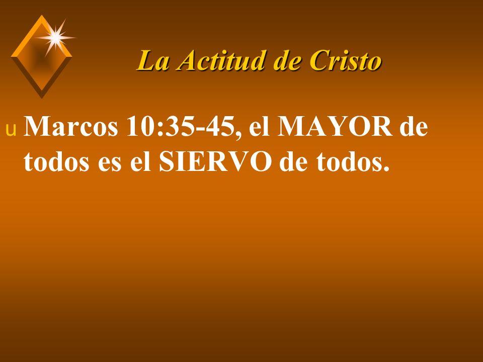 La Actitud de Cristo Marcos 10:35-45, el MAYOR de todos es el SIERVO de todos.