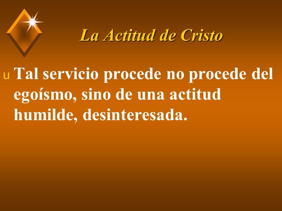 La Actitud de Cristo Tal servicio procede no procede del egoísmo, sino de una actitud humilde, desinteresada.