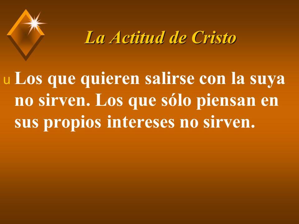 La Actitud de Cristo Los que quieren salirse con la suya no sirven.