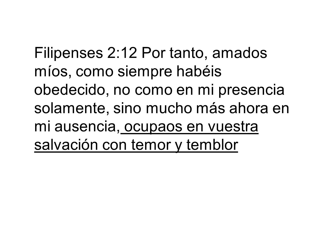 Filipenses 2:12 Por tanto, amados míos, como siempre habéis obedecido, no como en mi presencia solamente, sino mucho más ahora en mi ausencia, ocupaos en vuestra salvación con temor y temblor