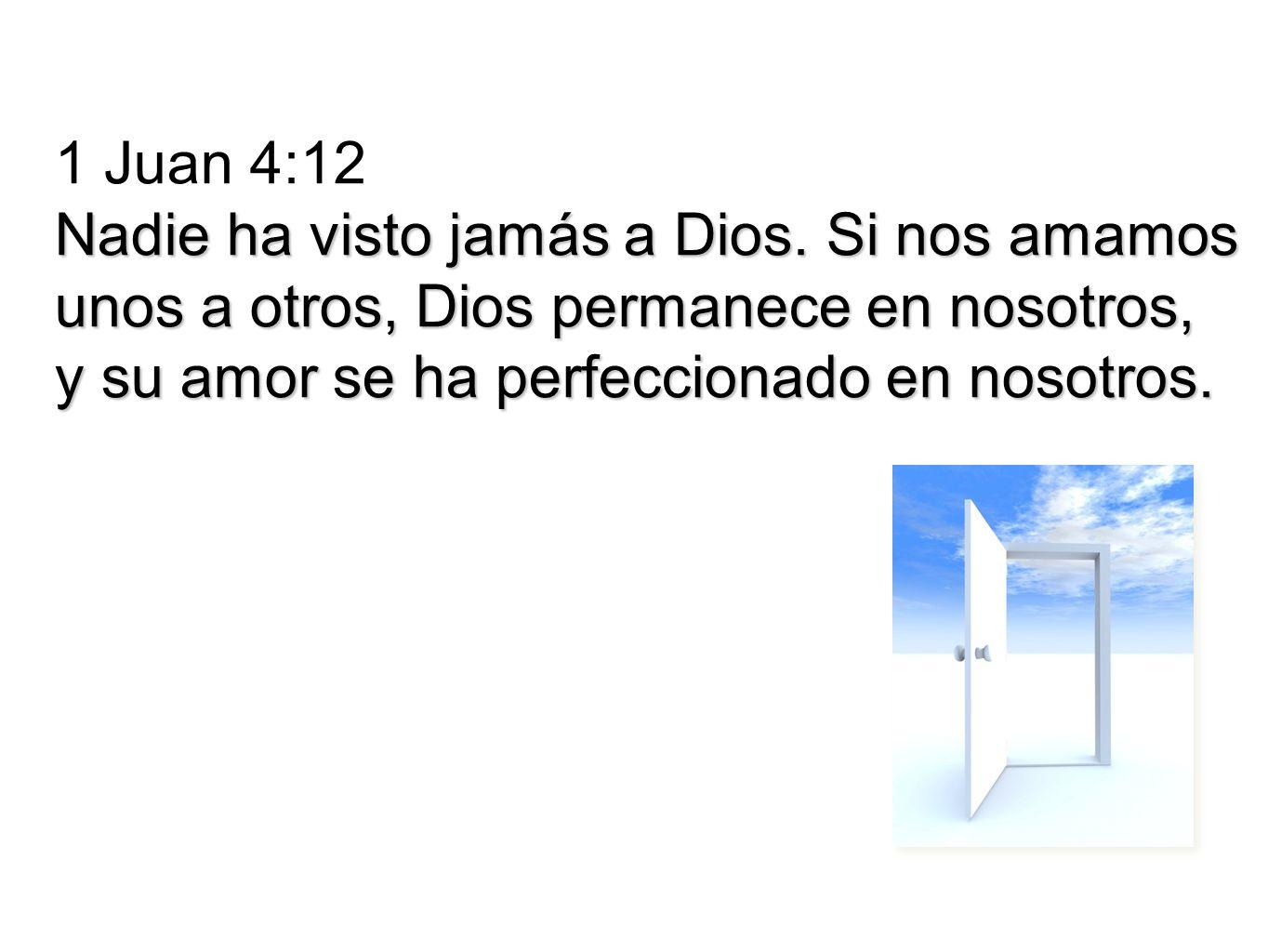 1 Juan 4:12 Nadie ha visto jamás a Dios. Si nos amamos.