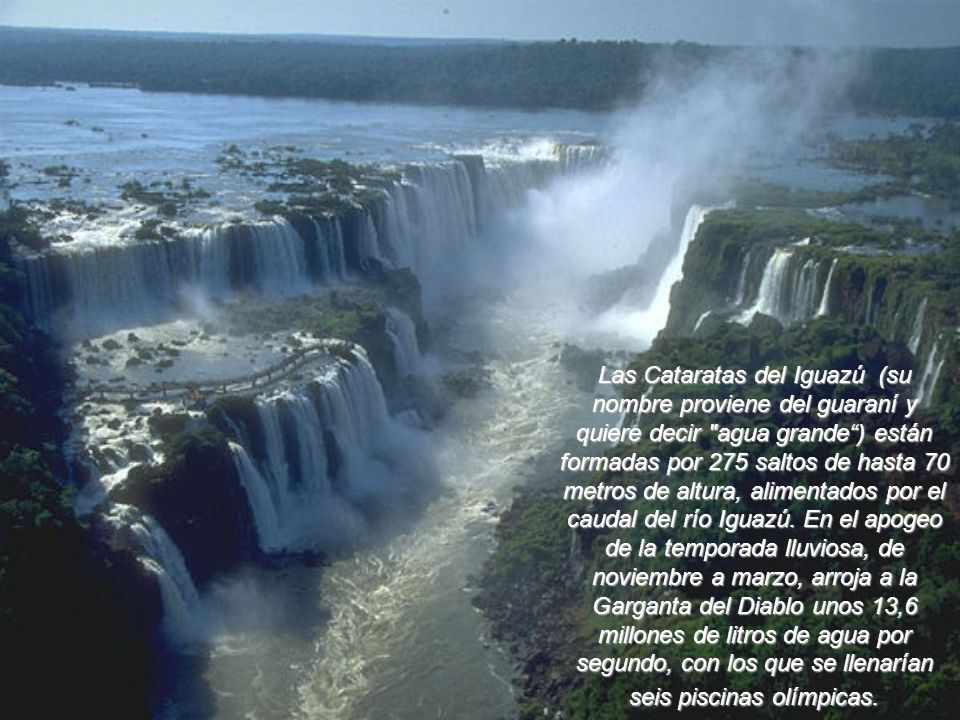 Las Cataratas del Iguazú (su nombre proviene del guaraní y quiere decir agua grande ) están formadas por 275 saltos de hasta 70 metros de altura, alimentados por el caudal del río Iguazú.