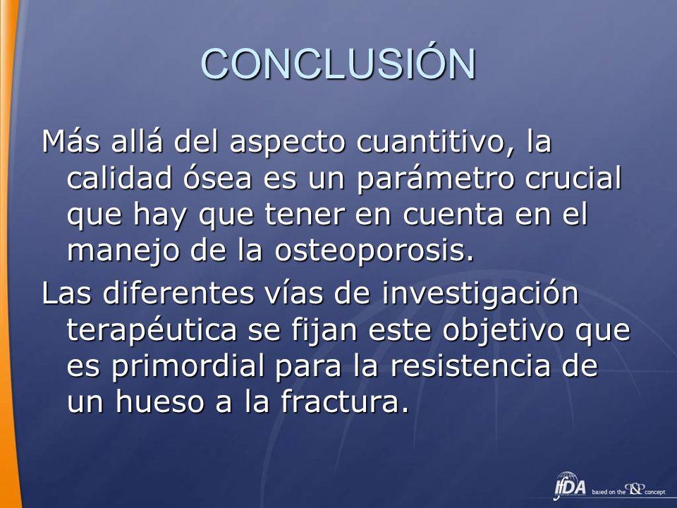 CONCLUSIÓN Más allá del aspecto cuantitivo, la calidad ósea es un parámetro crucial que hay que tener en cuenta en el manejo de la osteoporosis.