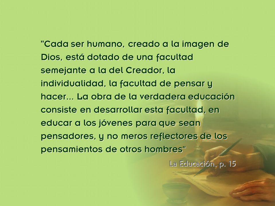 Cada ser humano, creado a la imagen de Dios, está dotado de una facultad semejante a la del Creador, la individualidad, la facultad de pensar y hacer... La obra de la verdadera educación consiste en desarrollar esta facultad, en educar a los jóvenes para que sean pensadores, y no meros reflectores de los pensamientos de otros hombres