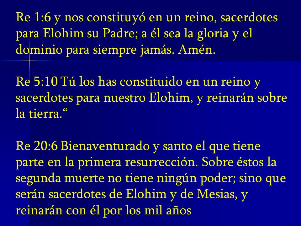 Re 1:6 y nos constituyó en un reino, sacerdotes para Elohim su Padre; a él sea la gloria y el dominio para siempre jamás. Amén.