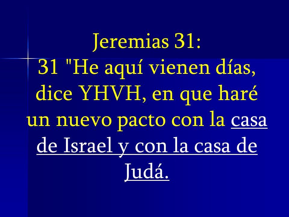 Jeremias 31: 31 He aquí vienen días, dice YHVH, en que haré un nuevo pacto con la casa de Israel y con la casa de Judá.