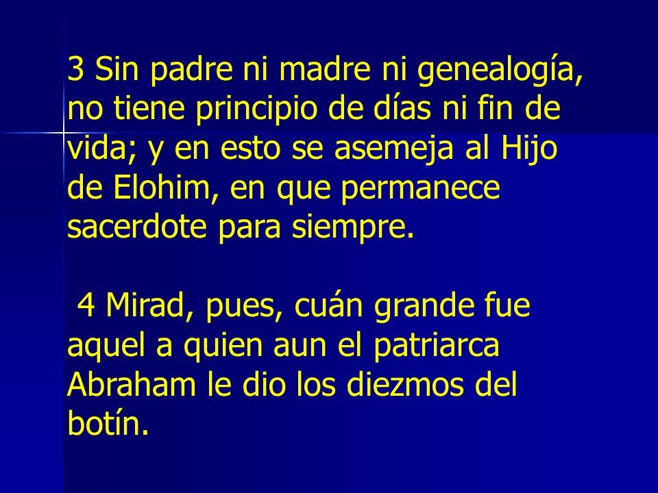 3 Sin padre ni madre ni genealogía, no tiene principio de días ni fin de vida; y en esto se asemeja al Hijo de Elohim, en que permanece sacerdote para siempre.