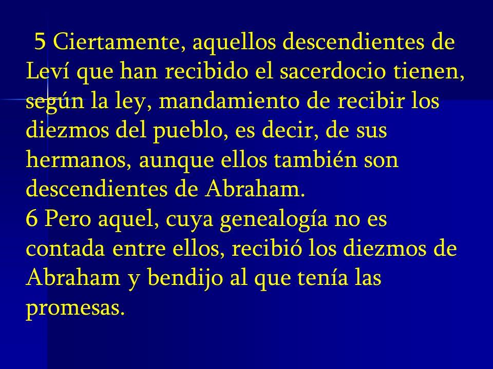 5 Ciertamente, aquellos descendientes de Leví que han recibido el sacerdocio tienen, según la ley, mandamiento de recibir los diezmos del pueblo, es decir, de sus hermanos, aunque ellos también son descendientes de Abraham.