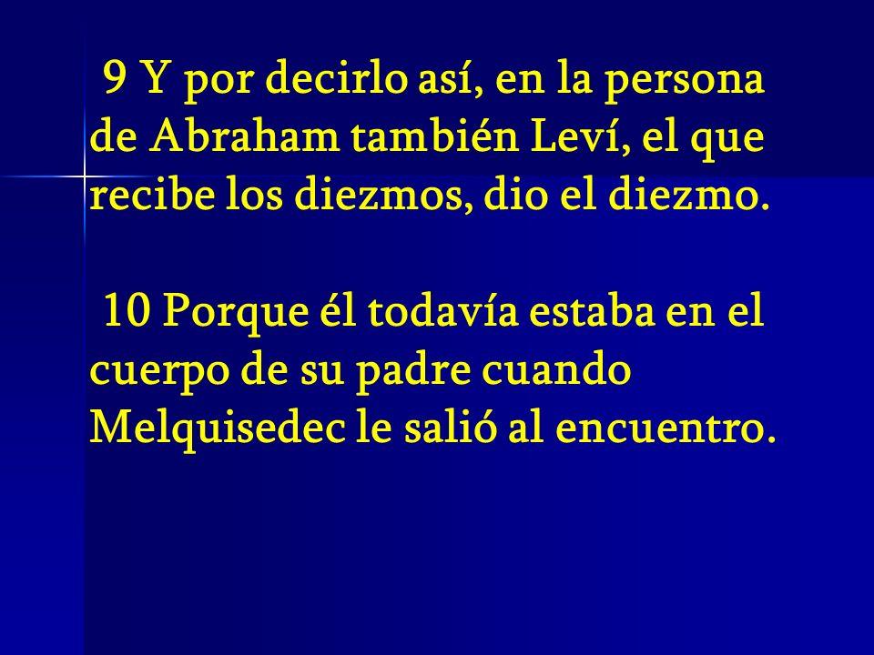 9 Y por decirlo así, en la persona de Abraham también Leví, el que recibe los diezmos, dio el diezmo.