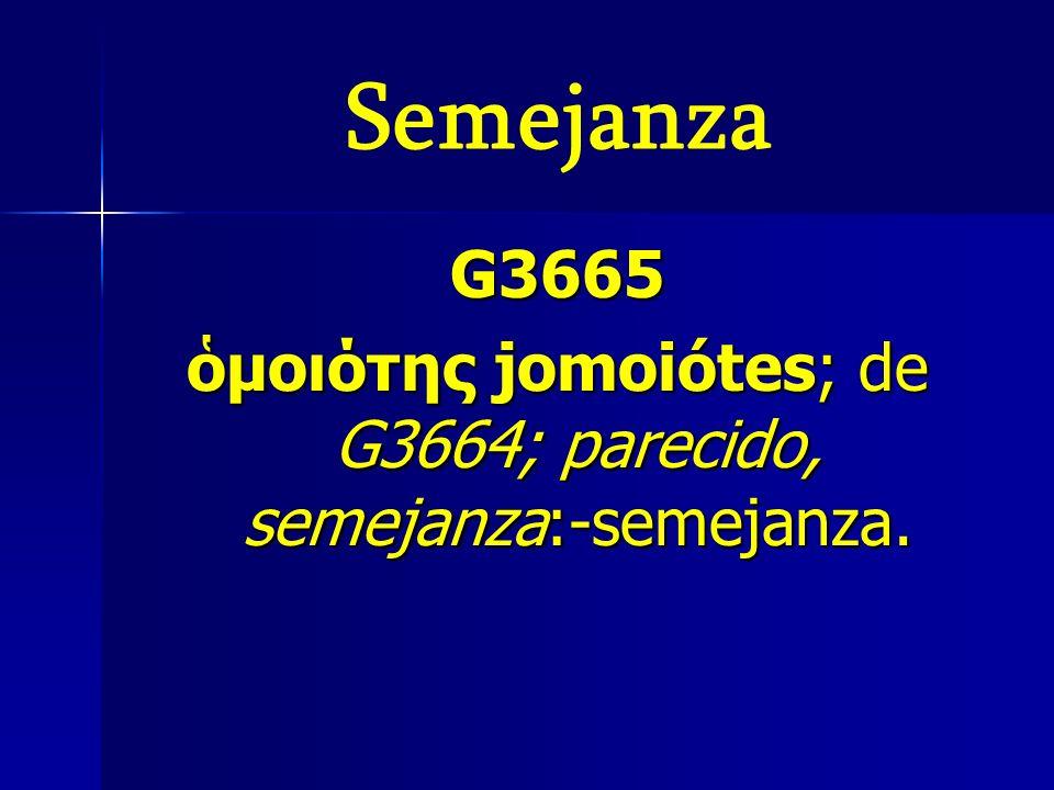 ὁμοιότης jomoiótes; de G3664; parecido, semejanza:-semejanza.