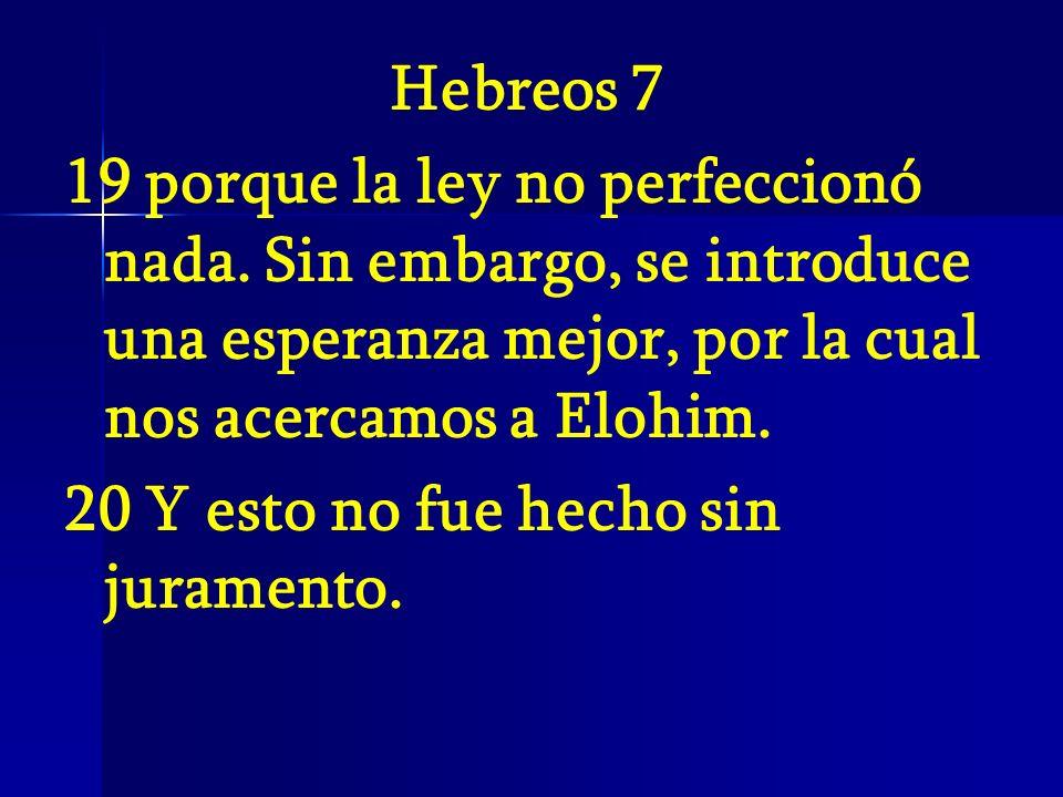 Hebreos 719 porque la ley no perfeccionó nada. Sin embargo, se introduce una esperanza mejor, por la cual nos acercamos a Elohim.