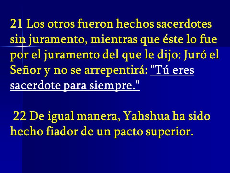 21 Los otros fueron hechos sacerdotes sin juramento, mientras que éste lo fue por el juramento del que le dijo: Juró el Señor y no se arrepentirá: Tú eres sacerdote para siempre.