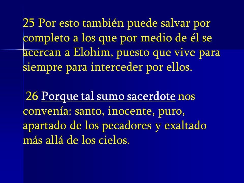 25 Por esto también puede salvar por completo a los que por medio de él se acercan a Elohim, puesto que vive para siempre para interceder por ellos.