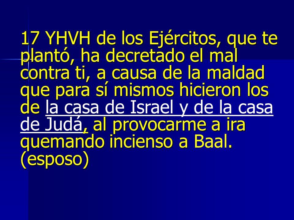 17 YHVH de los Ejércitos, que te plantó, ha decretado el mal contra ti, a causa de la maldad que para sí mismos hicieron los de la casa de Israel y de la casa de Judá, al provocarme a ira quemando incienso a Baal.