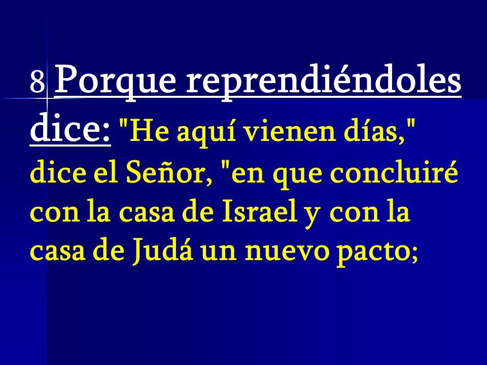 8 Porque reprendiéndoles dice: He aquí vienen días, dice el Señor, en que concluiré con la casa de Israel y con la casa de Judá un nuevo pacto;