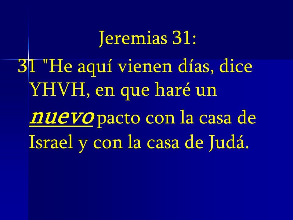 Jeremias 31:31 He aquí vienen días, dice YHVH, en que haré un nuevo pacto con la casa de Israel y con la casa de Judá.