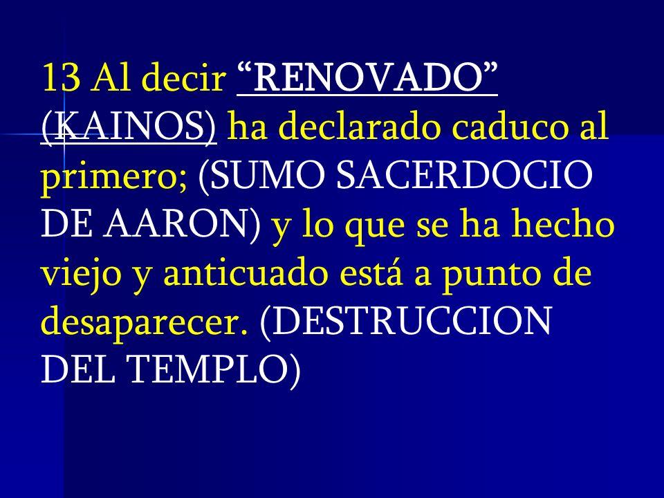 13 Al decir RENOVADO (KAINOS) ha declarado caduco al primero; (SUMO SACERDOCIO DE AARON) y lo que se ha hecho viejo y anticuado está a punto de desaparecer.