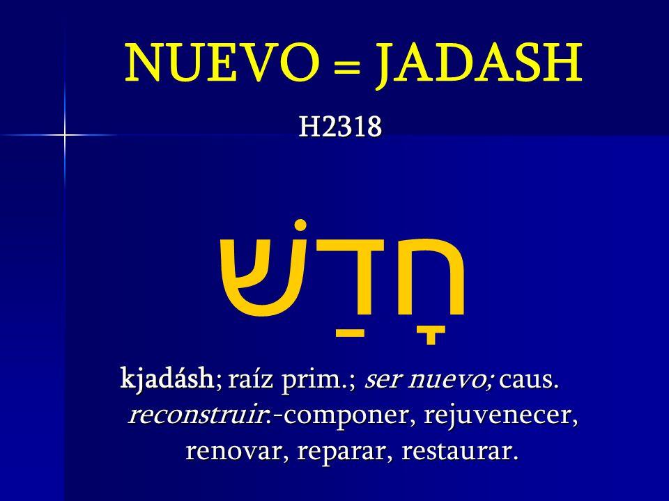 NUEVO = JADASH H2318. חָדַשׁ kjadásh; raíz prim.; ser nuevo; caus.