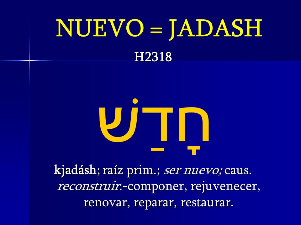 NUEVO = JADASHH2318.חָדַשׁ kjadásh; raíz prim.; ser nuevo; caus.