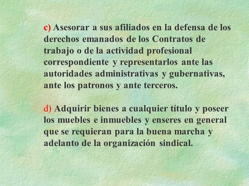 c) Asesorar a sus afiliados en la defensa de los derechos emanados de los Contratos de trabajo o de la actividad profesional correspondiente y representarlos ante las autoridades administrativas y gubernativas, ante los patronos y ante terceros.