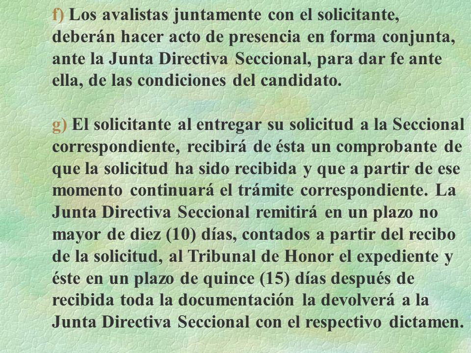 f) Los avalistas juntamente con el solicitante, deberán hacer acto de presencia en forma conjunta, ante la Junta Directiva Seccional, para dar fe ante ella, de las condiciones del candidato.