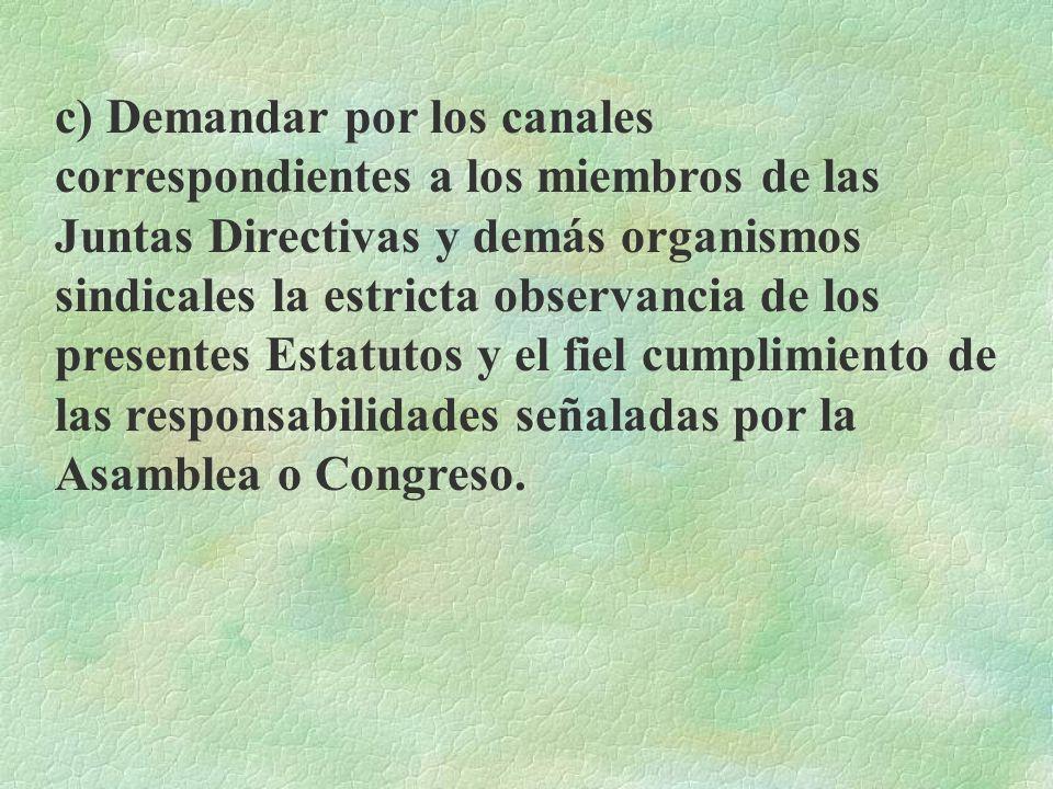 c) Demandar por los canales correspondientes a los miembros de las Juntas Directivas y demás organismos sindicales la estricta observancia de los presentes Estatutos y el fiel cumplimiento de las responsabilidades señaladas por la Asamblea o Congreso.