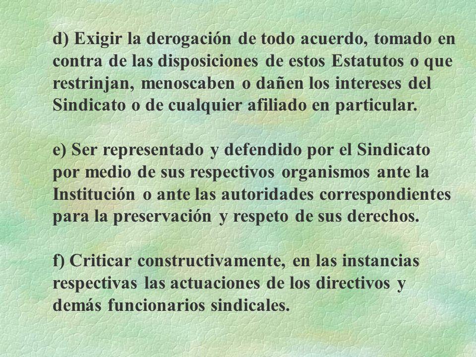 d) Exigir la derogación de todo acuerdo, tomado en contra de las disposiciones de estos Estatutos o que restrinjan, menoscaben o dañen los intereses del Sindicato o de cualquier afiliado en particular.