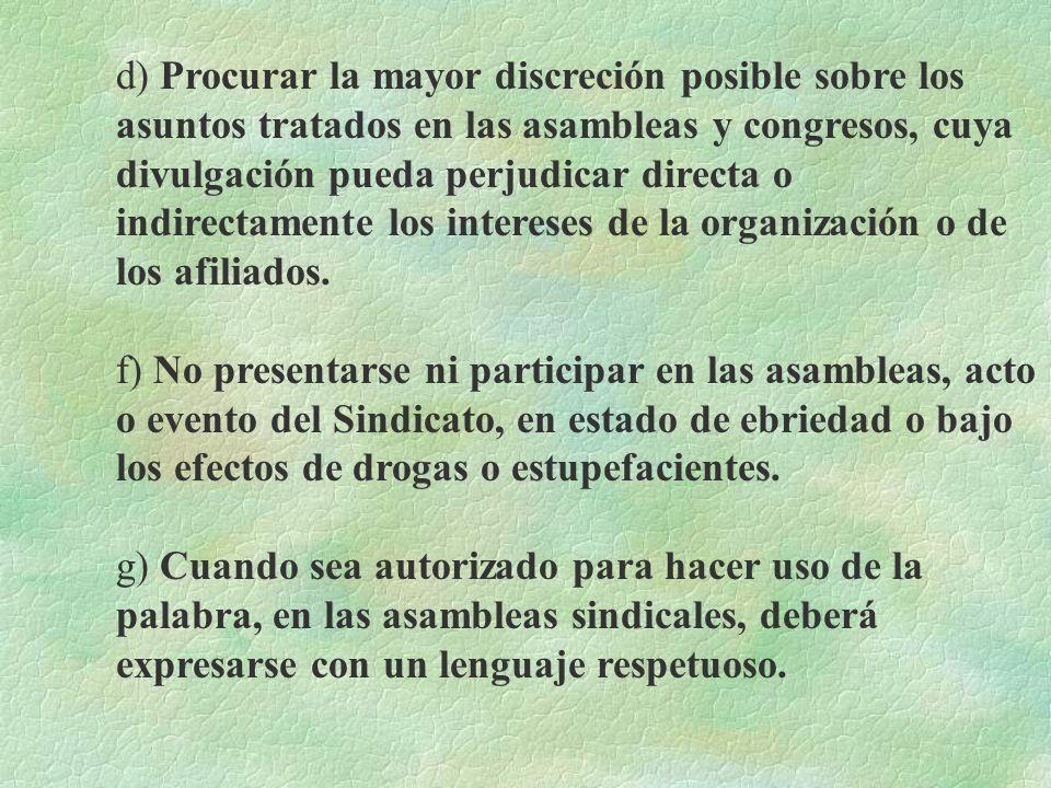 d) Procurar la mayor discreción posible sobre los asuntos tratados en las asambleas y congresos, cuya divulgación pueda perjudicar directa o indirectamente los intereses de la organización o de los afiliados.