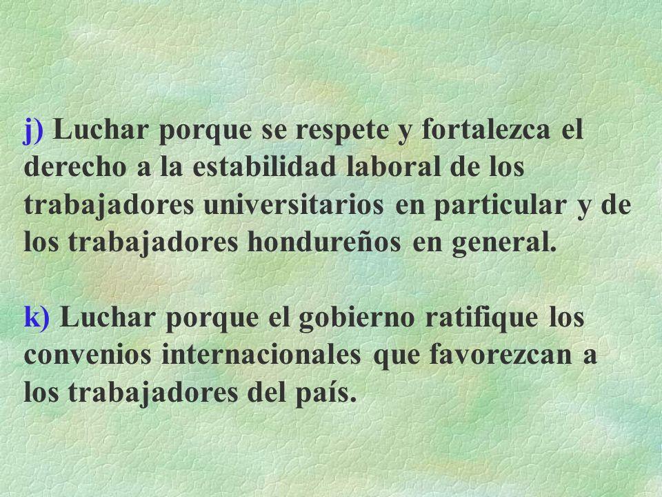 j) Luchar porque se respete y fortalezca el derecho a la estabilidad laboral de los trabajadores universitarios en particular y de los trabajadores hondureños en general.