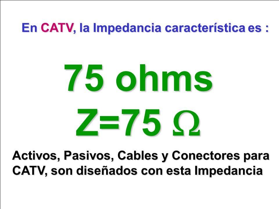 75 ohms Z=75 W En CATV, la Impedancia característica es :