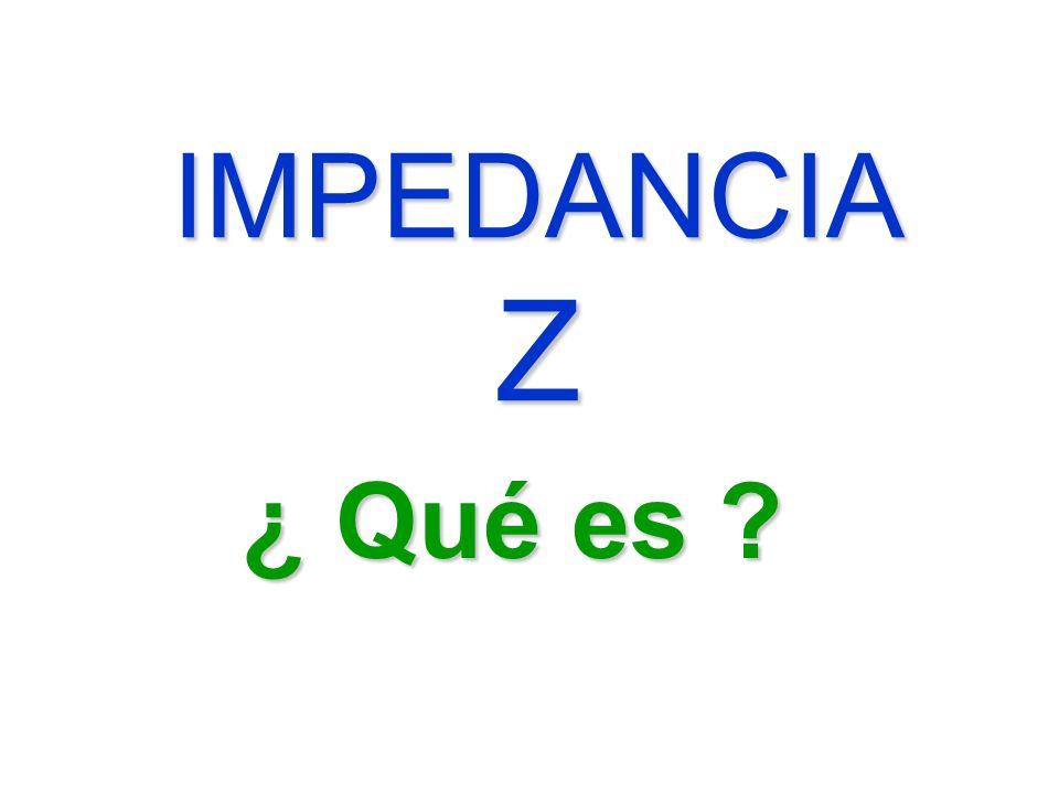 IMPEDANCIA Z ¿ Qué es