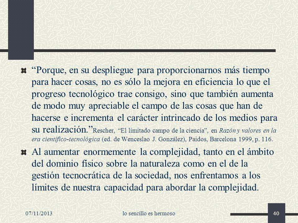 Porque, en su despliegue para proporcionarnos más tiempo para hacer cosas, no es sólo la mejora en eficiencia lo que el progreso tecnológico trae consigo, sino que también aumenta de modo muy apreciable el campo de las cosas que han de hacerse e incrementa el carácter intrincado de los medios para su realización. Rescher, El limitado campo de la ciencia , en Razón y valores en la era científico-tecnológica (ed. de Wenceslao J. González), Paidos, Barcelona 1999, p. 116.