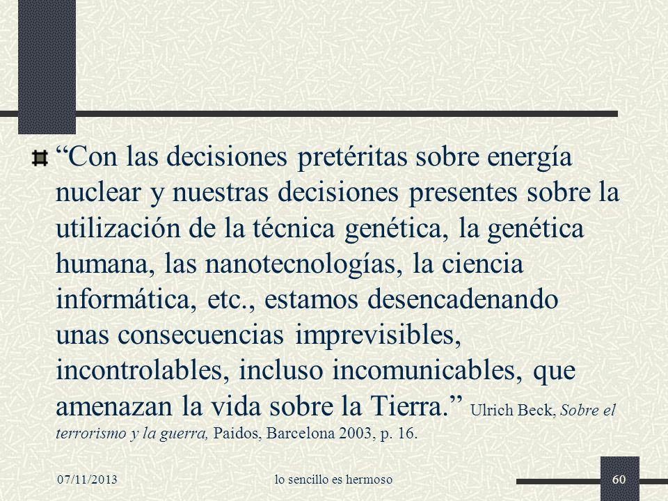 Con las decisiones pretéritas sobre energía nuclear y nuestras decisiones presentes sobre la utilización de la técnica genética, la genética humana, las nanotecnologías, la ciencia informática, etc., estamos desencadenando unas consecuencias imprevisibles, incontrolables, incluso incomunicables, que amenazan la vida sobre la Tierra. Ulrich Beck, Sobre el terrorismo y la guerra, Paidos, Barcelona 2003, p. 16.