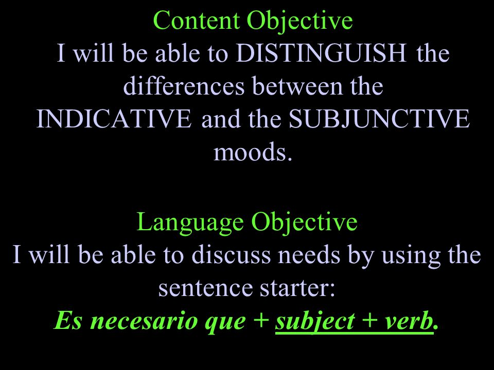 Content Objective I will be able to DISTINGUISH the differences between the INDICATIVE and the SUBJUNCTIVE moods.