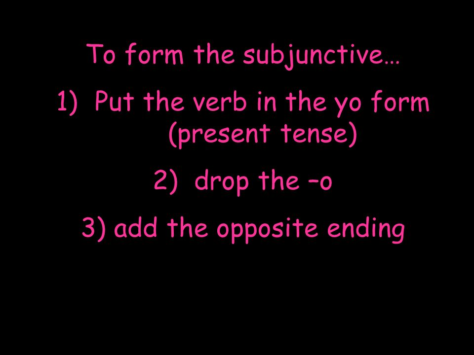 To form the subjunctive… Put the verb in the yo form (present tense)