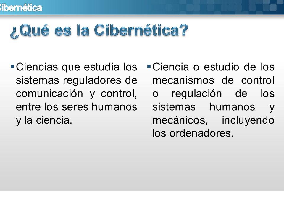 ¿Qué es la Cibernética Ciencias que estudia los sistemas reguladores de comunicación y control, entre los seres humanos y la ciencia.
