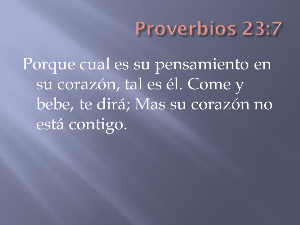 Proverbios 23:7 Porque cual es su pensamiento en su corazón, tal es él. Come y bebe, te dirá; Mas su corazón no está contigo.