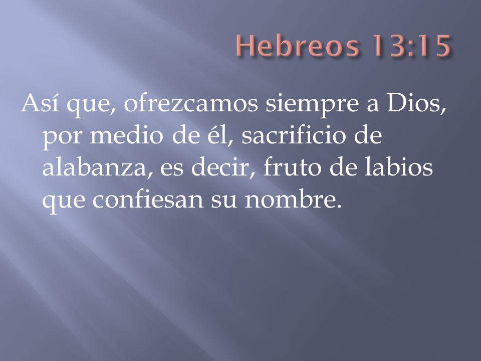 Hebreos 13:15 Así que, ofrezcamos siempre a Dios, por medio de él, sacrificio de alabanza, es decir, fruto de labios que confiesan su nombre.